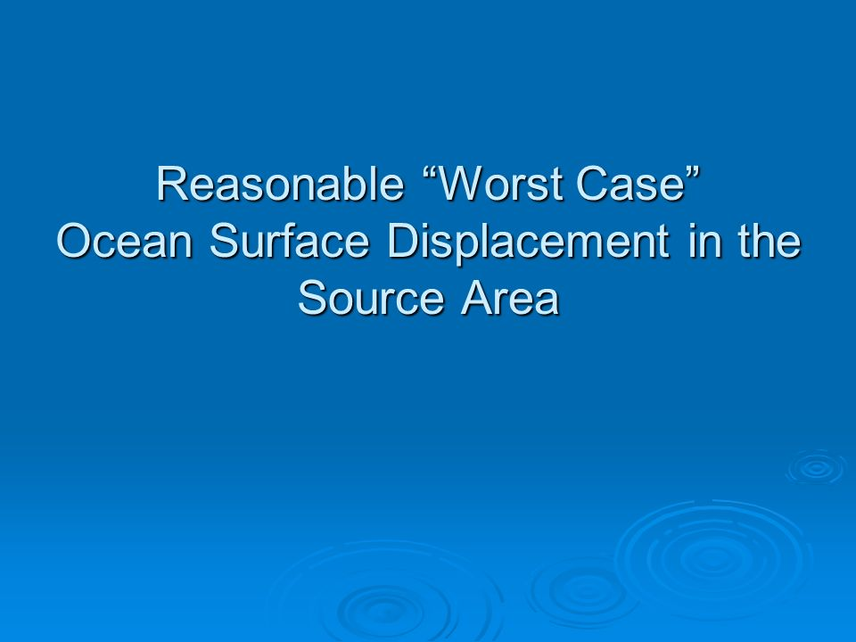 Reasonable Worst Case Ocean Surface Displacement in the Source Area