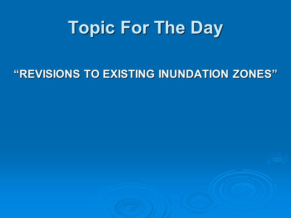 Topic For The Day REVISIONS TO EXISTING INUNDATION ZONES
