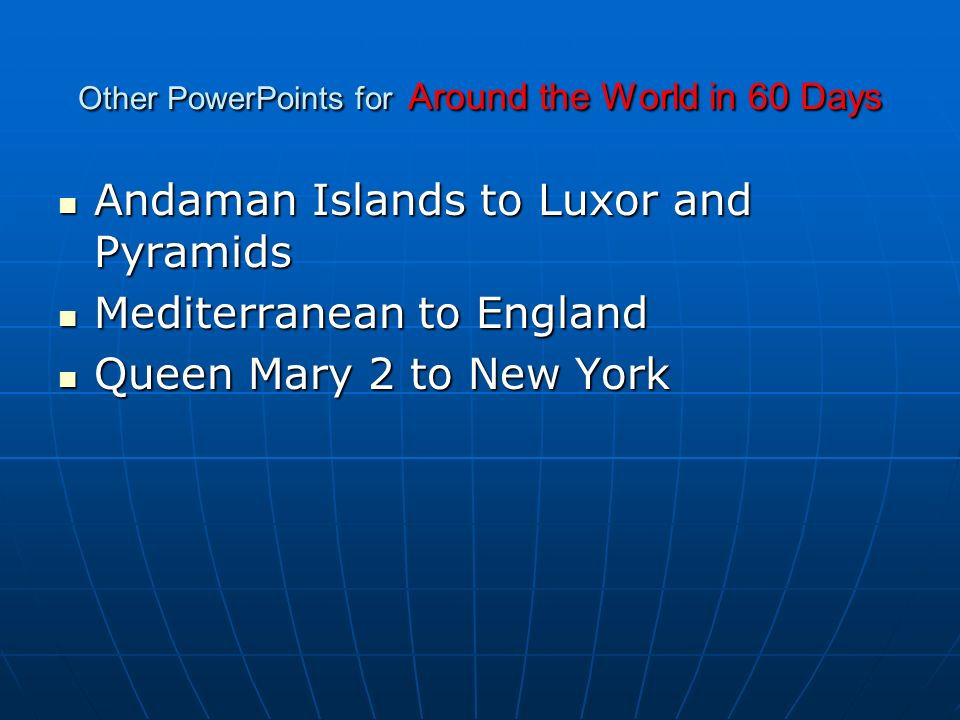 Other PowerPoints for Around the World in 60 Days Andaman Islands to Luxor and Pyramids Andaman Islands to Luxor and Pyramids Mediterranean to England Mediterranean to England Queen Mary 2 to New York Queen Mary 2 to New York