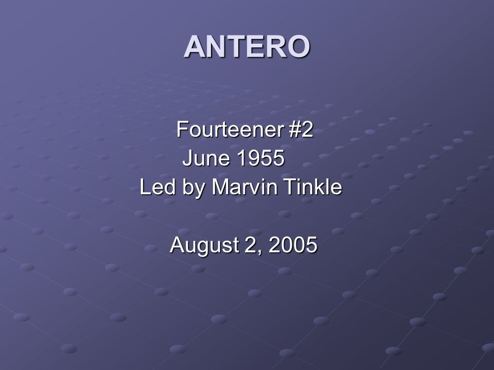 ANTERO Fourteener #2 Fourteener #2 June 1955 June 1955 Led by Marvin Tinkle Led by Marvin Tinkle August 2, 2005 August 2, 2005