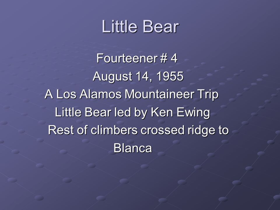 Little Bear Fourteener # 4 Fourteener # 4 August 14, 1955 August 14, 1955 A Los Alamos Mountaineer Trip A Los Alamos Mountaineer Trip Little Bear led by Ken Ewing Little Bear led by Ken Ewing Rest of climbers crossed ridge to Rest of climbers crossed ridge to Blanca Blanca