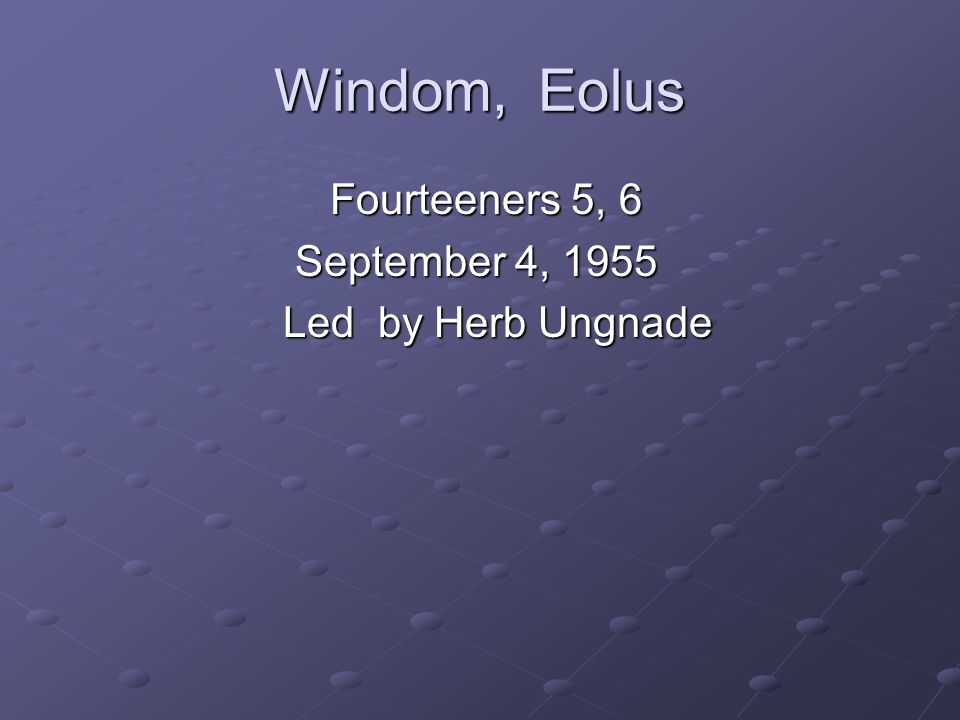 Windom, Eolus Fourteeners 5, 6 Fourteeners 5, 6 September 4, 1955 September 4, 1955 Led by Herb Ungnade Led by Herb Ungnade