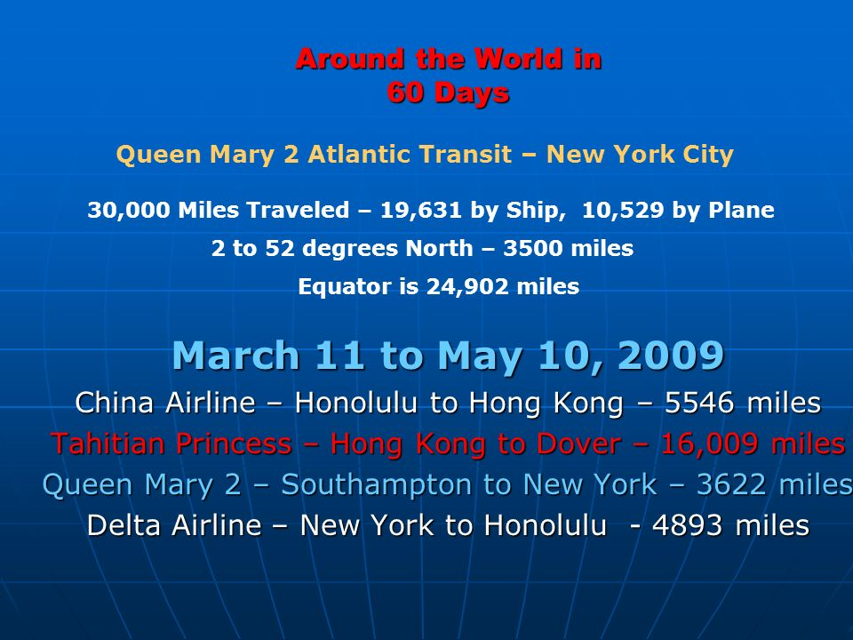 Around the World in 60 Days March 11 to May 10, 2009 China Airline – Honolulu to Hong Kong – 5546 miles Tahitian Princess – Hong Kong to Dover – 16,009 miles Queen Mary 2 – Southampton to New York – 3622 miles Delta Airline – New York to Honolulu miles 30,000 Miles Traveled – 19,631 by Ship, 10,529 by Plane 2 to 52 degrees North – 3500 miles Equator is 24,902 miles Queen Mary 2 Atlantic Transit – New York City