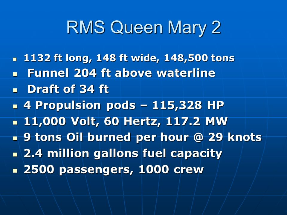 RMS Queen Mary ft long, 148 ft wide, 148,500 tons 1132 ft long, 148 ft wide, 148,500 tons Funnel 204 ft above waterline Funnel 204 ft above waterline Draft of 34 ft Draft of 34 ft 4 Propulsion pods – 115,328 HP 4 Propulsion pods – 115,328 HP 11,000 Volt, 60 Hertz, MW 11,000 Volt, 60 Hertz, MW 9 tons Oil burned per 29 knots 9 tons Oil burned per 29 knots 2.4 million gallons fuel capacity 2.4 million gallons fuel capacity 2500 passengers, 1000 crew 2500 passengers, 1000 crew