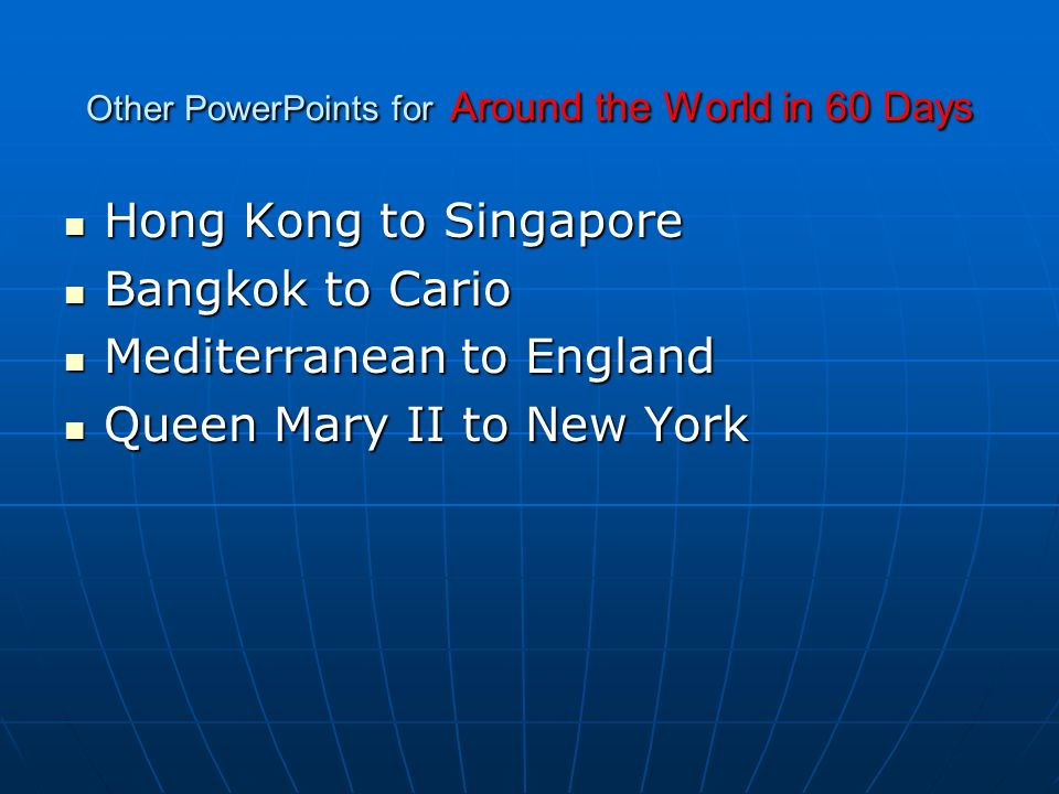 Other PowerPoints for Around the World in 60 Days Hong Kong to Singapore Hong Kong to Singapore Bangkok to Cario Bangkok to Cario Mediterranean to England Mediterranean to England Queen Mary II to New York Queen Mary II to New York
