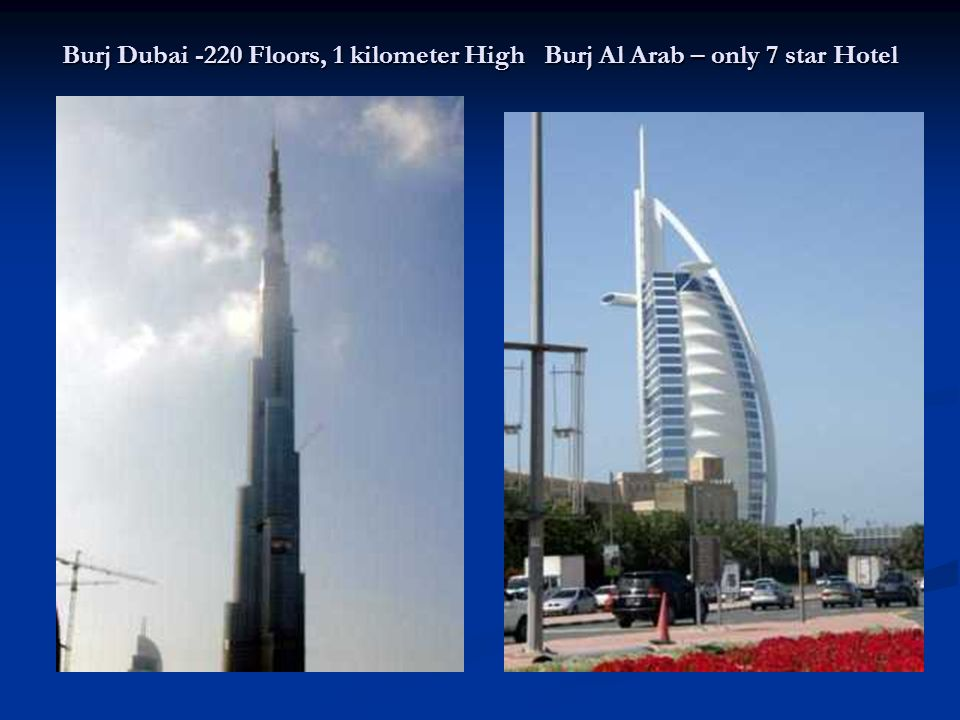 Burj Dubai -220 Floors, 1 kilometer High Burj Al Arab – only 7 star Hotel