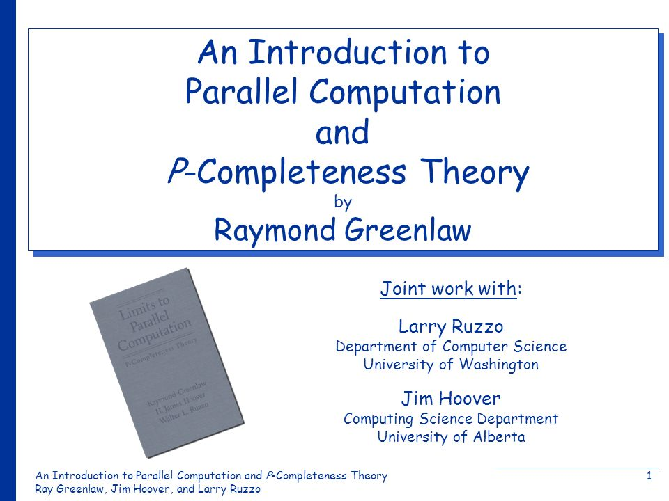 An Introduction to Parallel Computation and Ρ-Completeness Theory Ray Greenlaw, Jim Hoover, and Larry Ruzzo 1 Joint work with: An Introduction to Parallel Computation and Ρ-Completeness Theory by Raymond Greenlaw Jim Hoover Computing Science Department University of Alberta Larry Ruzzo Department of Computer Science University of Washington