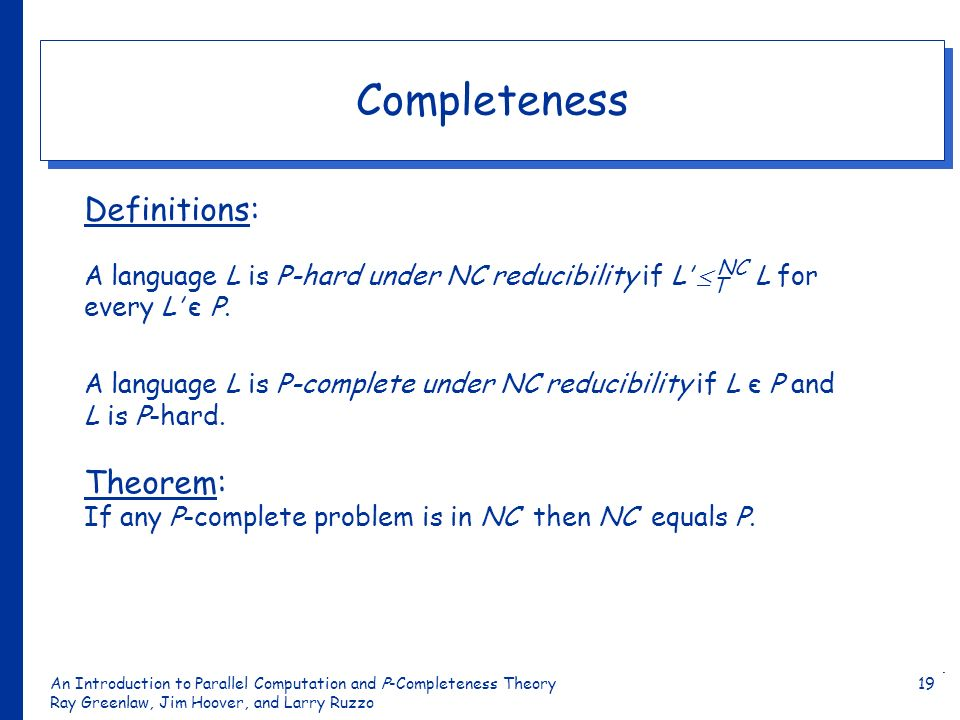 An Introduction to Parallel Computation and Ρ-Completeness Theory Ray Greenlaw, Jim Hoover, and Larry Ruzzo 19 Completeness Definitions: A language L is P-hard under NC reducibility if L NC L for every L є P.