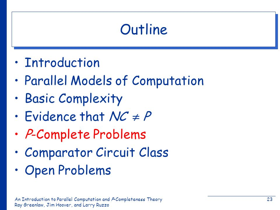 An Introduction to Parallel Computation and Ρ-Completeness Theory Ray Greenlaw, Jim Hoover, and Larry Ruzzo 23 Outline Introduction Parallel Models of Computation Basic Complexity Evidence that NC Ρ Ρ-Complete Problems Comparator Circuit Class Open Problems