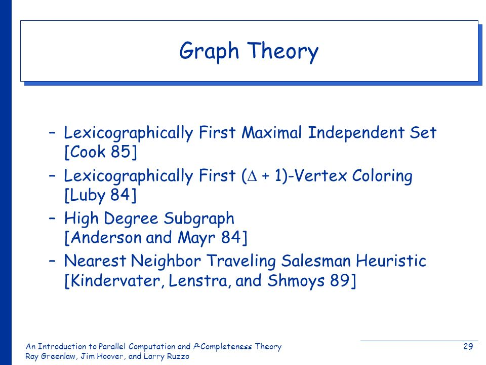 An Introduction to Parallel Computation and Ρ-Completeness Theory Ray Greenlaw, Jim Hoover, and Larry Ruzzo 29 Graph Theory –Lexicographically First Maximal Independent Set [Cook 85] –Lexicographically First ( + 1)-Vertex Coloring [Luby 84] –High Degree Subgraph [Anderson and Mayr 84] –Nearest Neighbor Traveling Salesman Heuristic [Kindervater, Lenstra, and Shmoys 89]