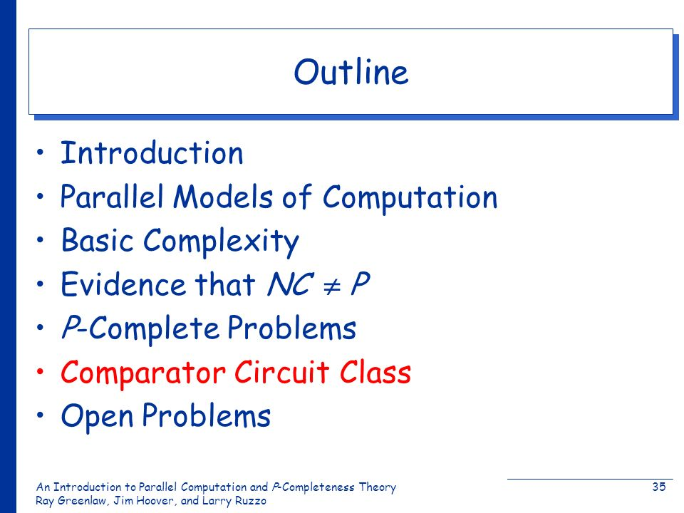 An Introduction to Parallel Computation and Ρ-Completeness Theory Ray Greenlaw, Jim Hoover, and Larry Ruzzo 35 Outline Introduction Parallel Models of Computation Basic Complexity Evidence that NC Ρ Ρ-Complete Problems Comparator Circuit Class Open Problems