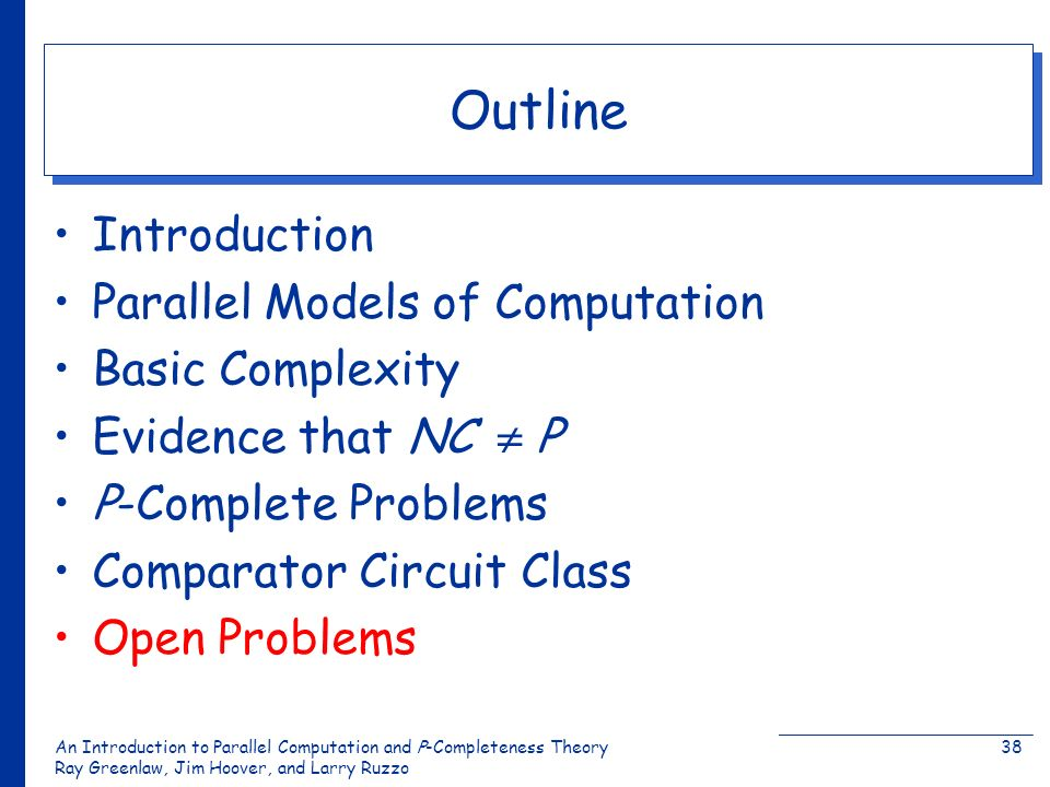 An Introduction to Parallel Computation and Ρ-Completeness Theory Ray Greenlaw, Jim Hoover, and Larry Ruzzo 38 Outline Introduction Parallel Models of Computation Basic Complexity Evidence that NC Ρ Ρ-Complete Problems Comparator Circuit Class Open Problems