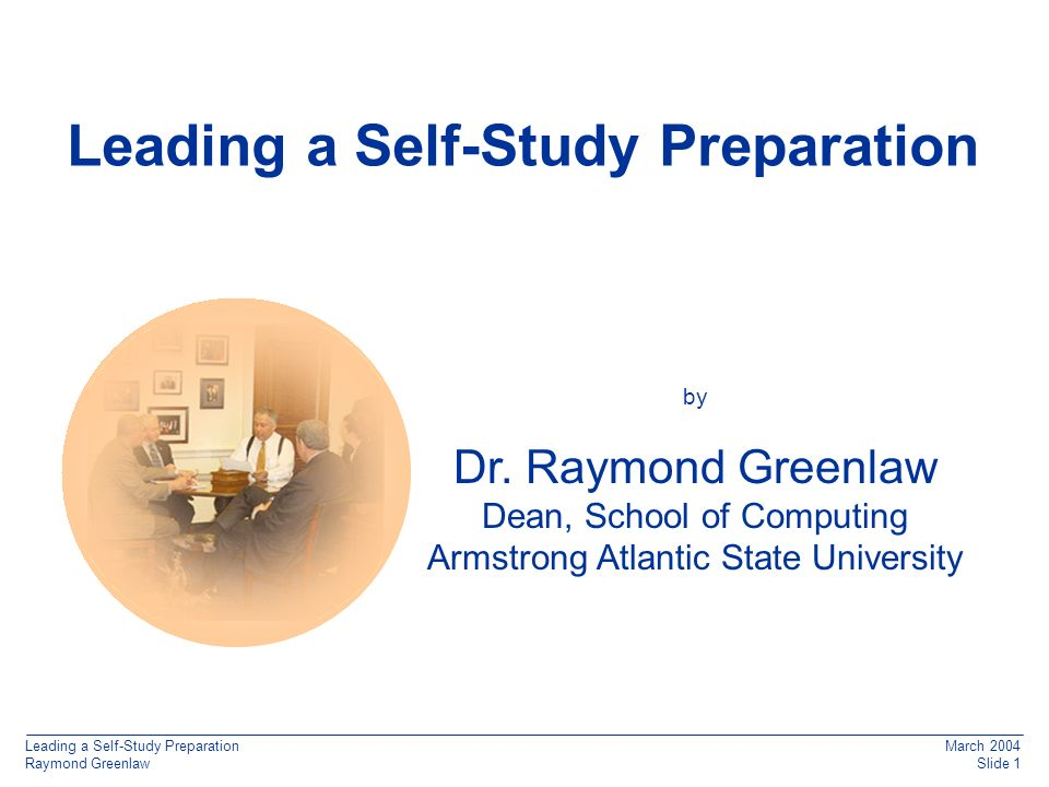 Leading a Self-Study Preparation Raymond Greenlaw March 2004 Slide 1 q Leading a Self-Study Preparation by Dr.