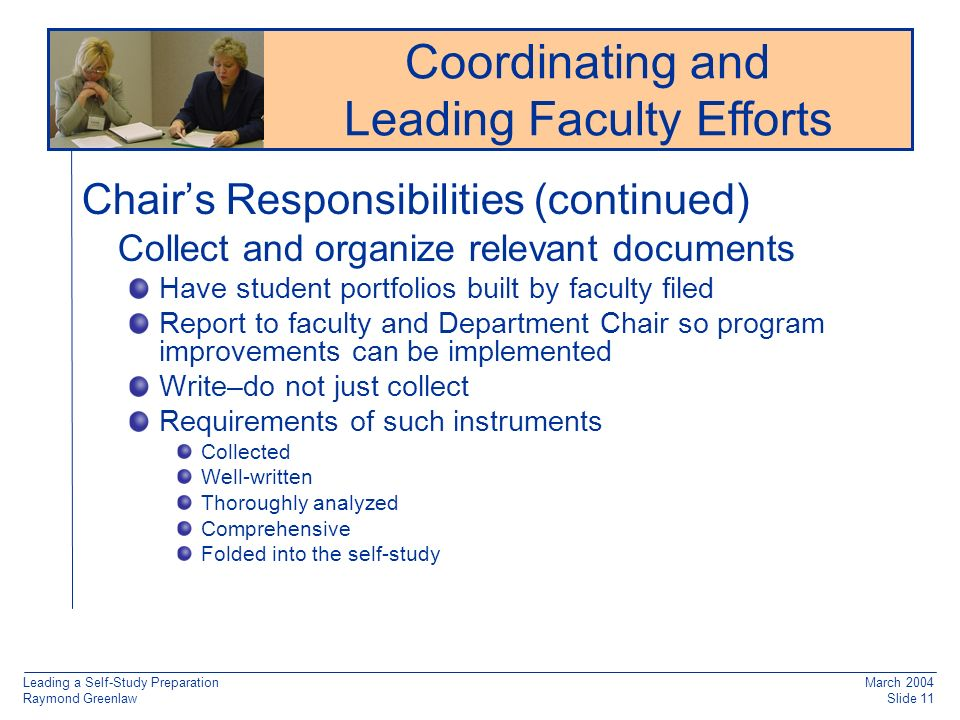 Leading a Self-Study Preparation Raymond Greenlaw March 2004 Slide 11 Chairs Responsibilities (continued) Collect and organize relevant documents Have student portfolios built by faculty filed Report to faculty and Department Chair so program improvements can be implemented Write–do not just collect Requirements of such instruments Collected Well-written Thoroughly analyzed Comprehensive Folded into the self-study Reaccreditation: Working from Old Documentation Coordinating and Leading Faculty Efforts
