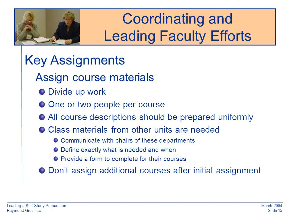 Leading a Self-Study Preparation Raymond Greenlaw March 2004 Slide 15 Key Assignments Assign course materials Divide up work One or two people per course All course descriptions should be prepared uniformly Class materials from other units are needed Communicate with chairs of these departments Define exactly what is needed and when Provide a form to complete for their courses Dont assign additional courses after initial assignment Reaccreditation: Working from Old Documentation Coordinating and Leading Faculty Efforts