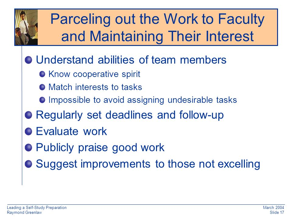 Leading a Self-Study Preparation Raymond Greenlaw March 2004 Slide 17 Reaccreditation: Working from Old Documentation Understand abilities of team members Know cooperative spirit Match interests to tasks Impossible to avoid assigning undesirable tasks Regularly set deadlines and follow-up Evaluate work Publicly praise good work Suggest improvements to those not excelling Parceling out the Work to Faculty and Maintaining Their Interest