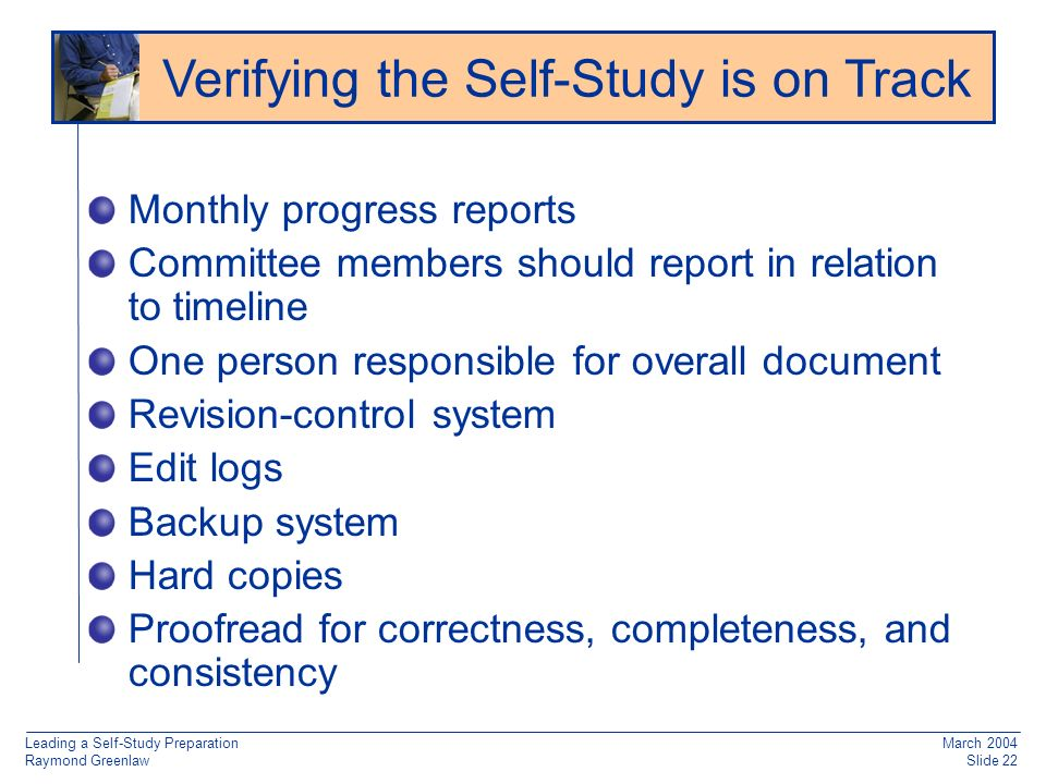 Leading a Self-Study Preparation Raymond Greenlaw March 2004 Slide 22 Monthly progress reports Committee members should report in relation to timeline One person responsible for overall document Revision-control system Edit logs Backup system Hard copies Proofread for correctness, completeness, and consistency Verifying the Self-Study is on Track
