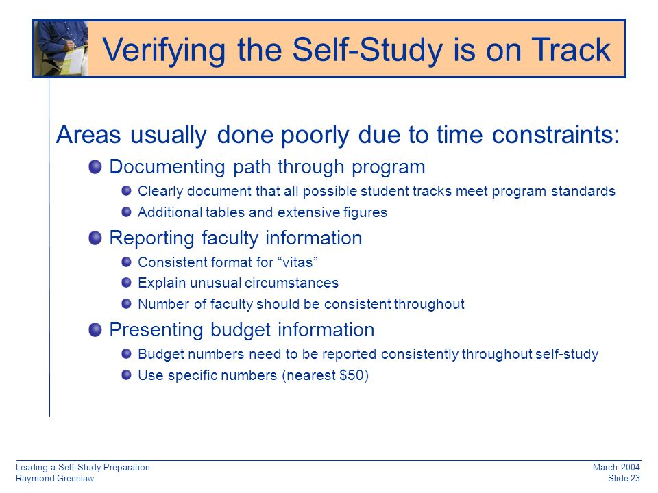 Leading a Self-Study Preparation Raymond Greenlaw March 2004 Slide 23 Areas usually done poorly due to time constraints: Documenting path through program Clearly document that all possible student tracks meet program standards Additional tables and extensive figures Reporting faculty information Consistent format for vitas Explain unusual circumstances Number of faculty should be consistent throughout Presenting budget information Budget numbers need to be reported consistently throughout self-study Use specific numbers (nearest $50) Verifying the Self-Study is on Track