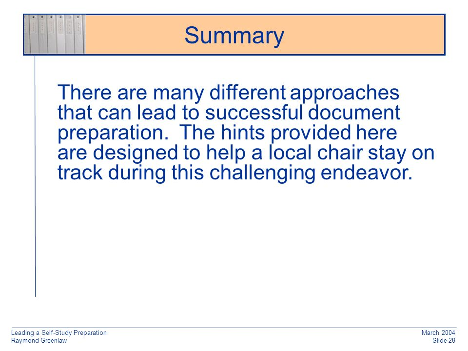 Leading a Self-Study Preparation Raymond Greenlaw March 2004 Slide 28 Summary There are many different approaches that can lead to successful document preparation.