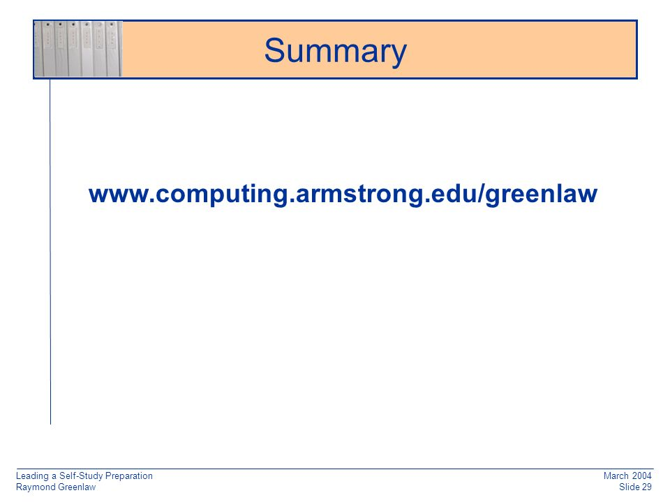 Leading a Self-Study Preparation Raymond Greenlaw March 2004 Slide 29 Summary www.computing.armstrong.edu/greenlaw