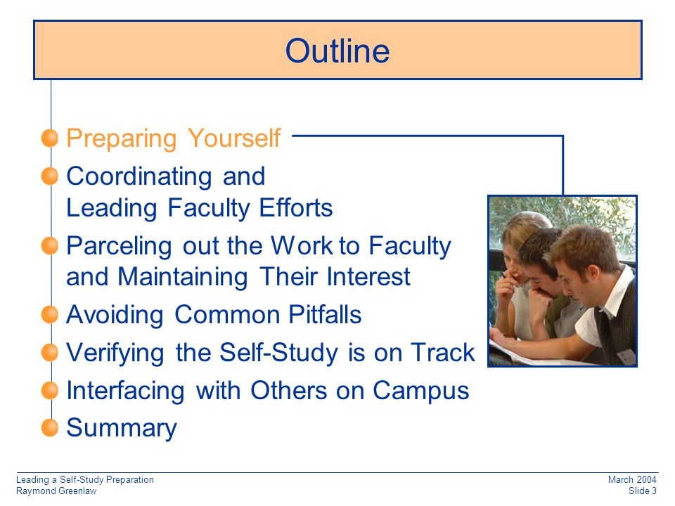 Leading a Self-Study Preparation Raymond Greenlaw March 2004 Slide 3 Outline Preparing Yourself Coordinating and Leading Faculty Efforts Parceling out the Work to Faculty and Maintaining Their Interest Avoiding Common Pitfalls Verifying the Self-Study is on Track Interfacing with Others on Campus Summary