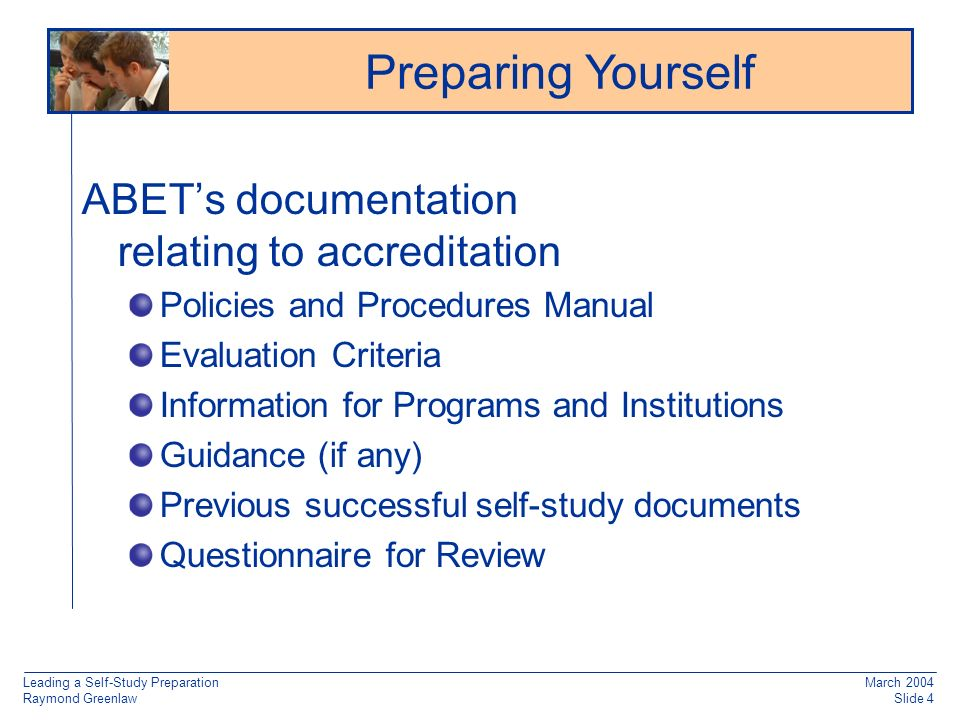 Leading a Self-Study Preparation Raymond Greenlaw March 2004 Slide 4 ABETs documentation relating to accreditation Policies and Procedures Manual Evaluation Criteria Information for Programs and Institutions Guidance (if any) Previous successful self-study documents Questionnaire for Review Preparing Yourself