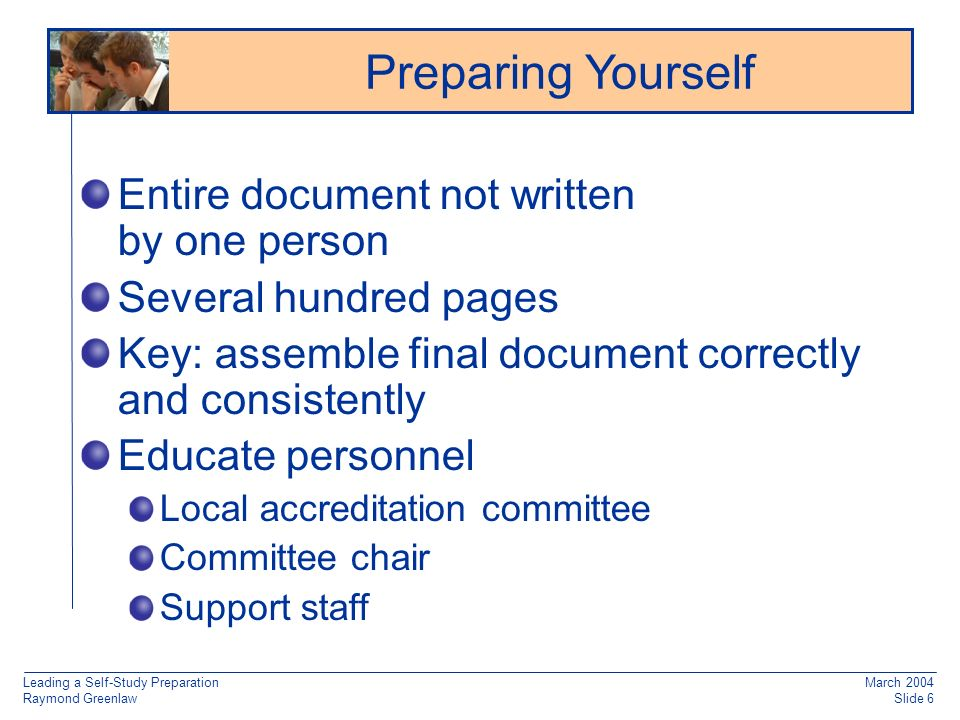 Leading a Self-Study Preparation Raymond Greenlaw March 2004 Slide 6 Entire document not written by one person Several hundred pages Key: assemble final document correctly and consistently Educate personnel Local accreditation committee Committee chair Support staff Preparing Yourself