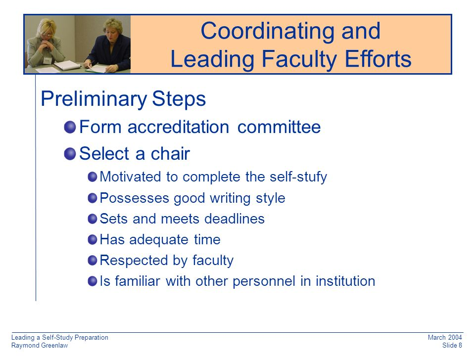 Leading a Self-Study Preparation Raymond Greenlaw March 2004 Slide 8 Preliminary Steps Form accreditation committee Select a chair Motivated to complete the self-stufy Possesses good writing style Sets and meets deadlines Has adequate time Respected by faculty Is familiar with other personnel in institution Reaccreditation: Working from Old Documentation Coordinating and Leading Faculty Efforts