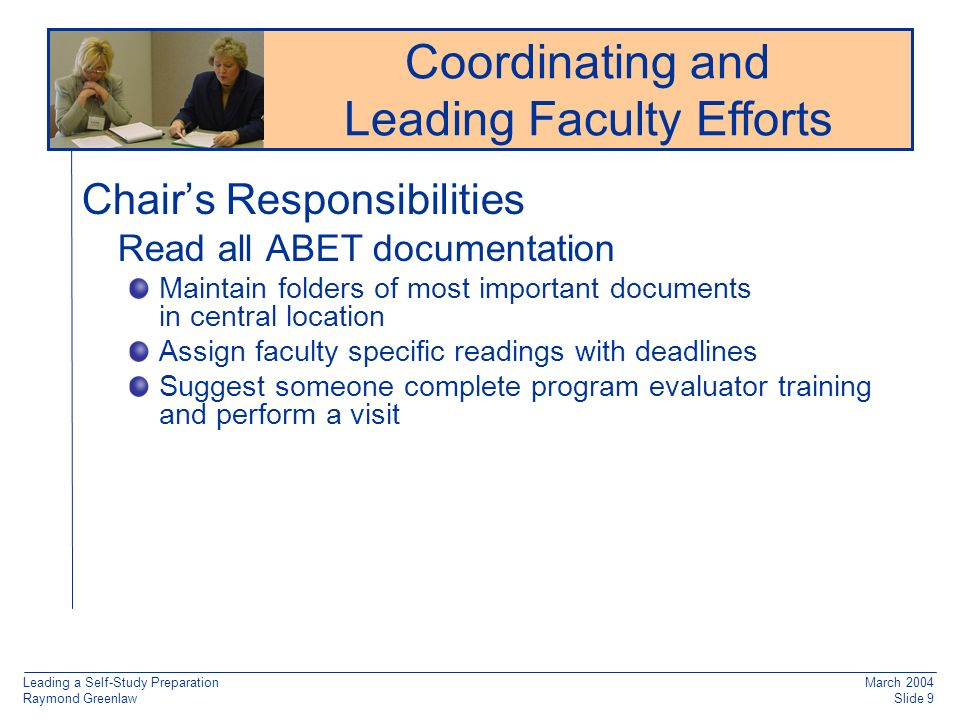 Leading a Self-Study Preparation Raymond Greenlaw March 2004 Slide 9 Chairs Responsibilities Read all ABET documentation Maintain folders of most important documents in central location Assign faculty specific readings with deadlines Suggest someone complete program evaluator training and perform a visit Reaccreditation: Working from Old Documentation Coordinating and Leading Faculty Efforts