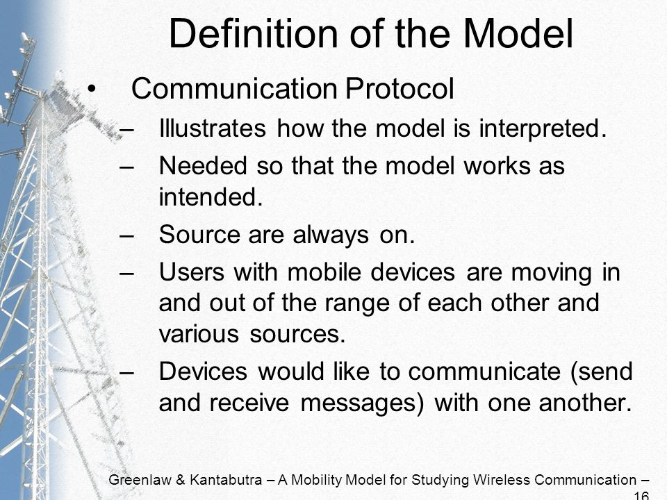 Greenlaw & Kantabutra – A Mobility Model for Studying Wireless Communication – 16 Definition of the Model Communication Protocol –Illustrates how the model is interpreted.