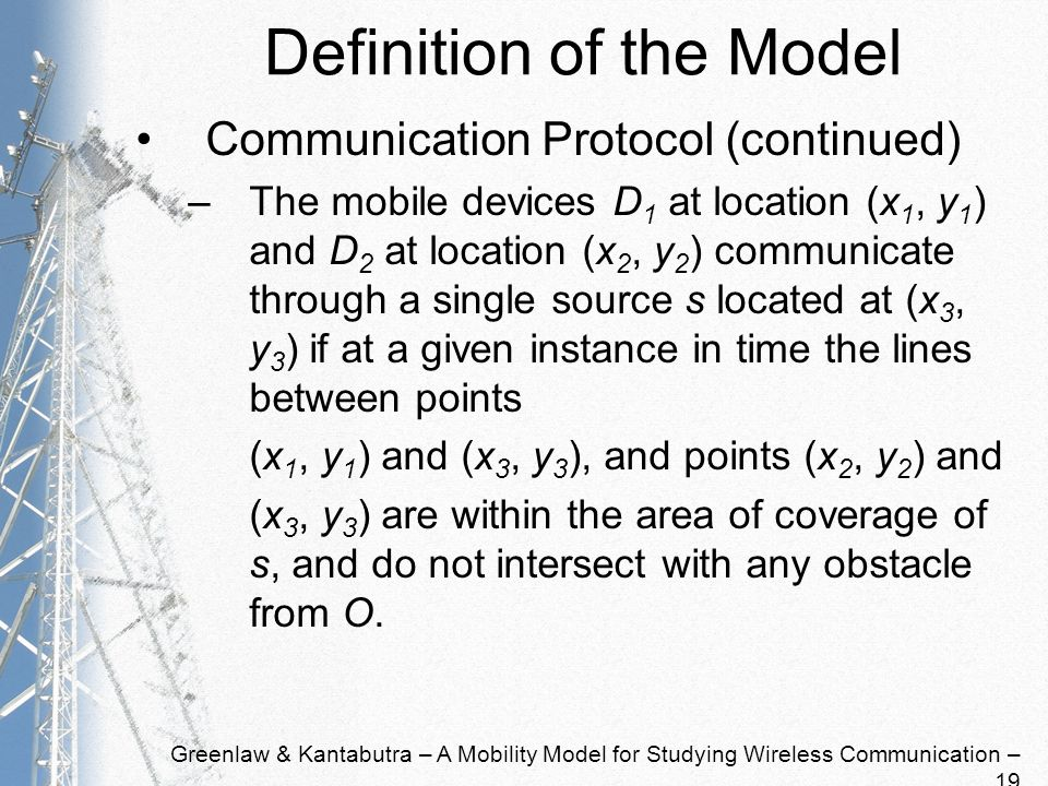 Greenlaw & Kantabutra – A Mobility Model for Studying Wireless Communication – 19 Definition of the Model Communication Protocol (continued) –The mobile devices D 1 at location (x 1, y 1 ) and D 2 at location (x 2, y 2 ) communicate through a single source s located at (x 3, y 3 ) if at a given instance in time the lines between points (x 1, y 1 ) and (x 3, y 3 ), and points (x 2, y 2 ) and (x 3, y 3 ) are within the area of coverage of s, and do not intersect with any obstacle from O.