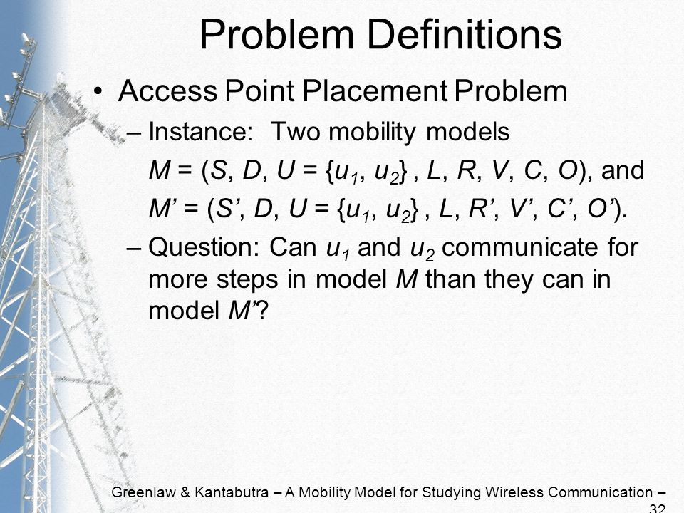 Greenlaw & Kantabutra – A Mobility Model for Studying Wireless Communication – 32 Problem Definitions Access Point Placement Problem –Instance: Two mobility models M = (S, D, U = {u 1, u 2 }, L, R, V, C, O), and M = (S, D, U = {u 1, u 2 }, L, R, V, C, O).