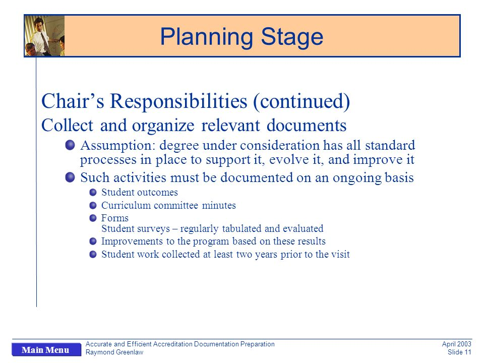 Accurate and Efficient Accreditation Documentation Preparation Raymond Greenlaw April 2003 Slide 11 Main Menu Chairs Responsibilities (continued) Collect and organize relevant documents Assumption: degree under consideration has all standard processes in place to support it, evolve it, and improve it Such activities must be documented on an ongoing basis Student outcomes Curriculum committee minutes Forms Student surveys – regularly tabulated and evaluated Improvements to the program based on these results Student work collected at least two years prior to the visit Planning Stage