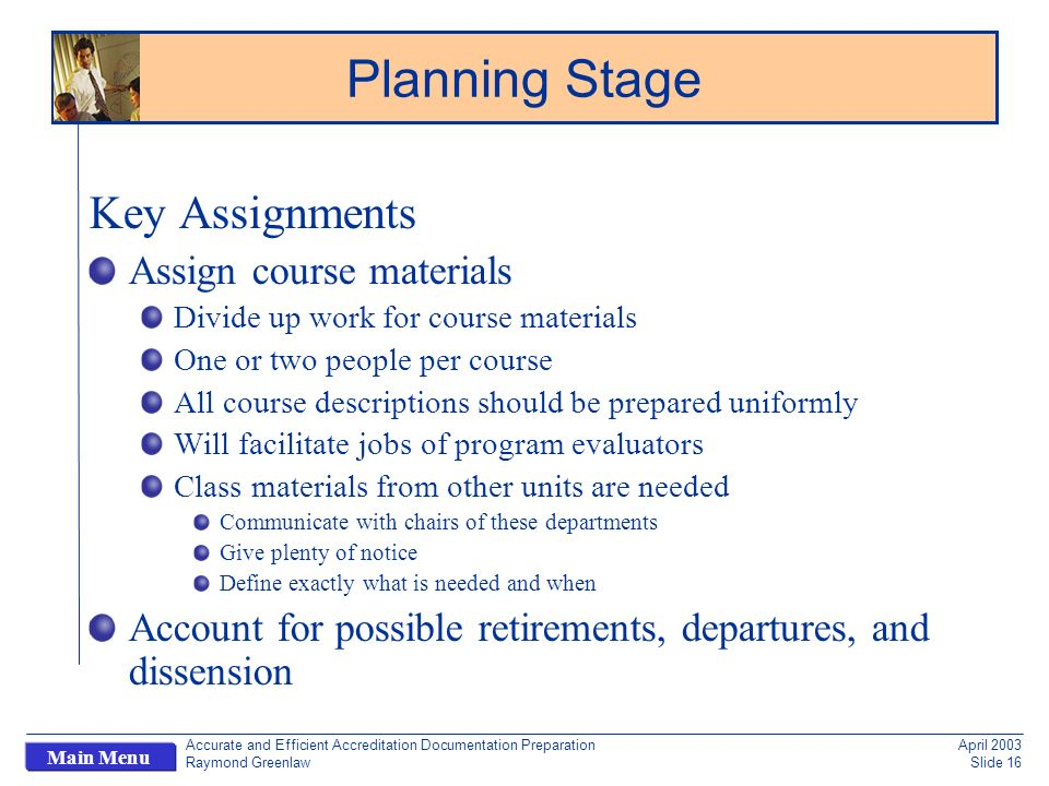 Accurate and Efficient Accreditation Documentation Preparation Raymond Greenlaw April 2003 Slide 16 Main Menu Key Assignments Assign course materials Divide up work for course materials One or two people per course All course descriptions should be prepared uniformly Will facilitate jobs of program evaluators Class materials from other units are needed Communicate with chairs of these departments Give plenty of notice Define exactly what is needed and when Account for possible retirements, departures, and dissension Planning Stage