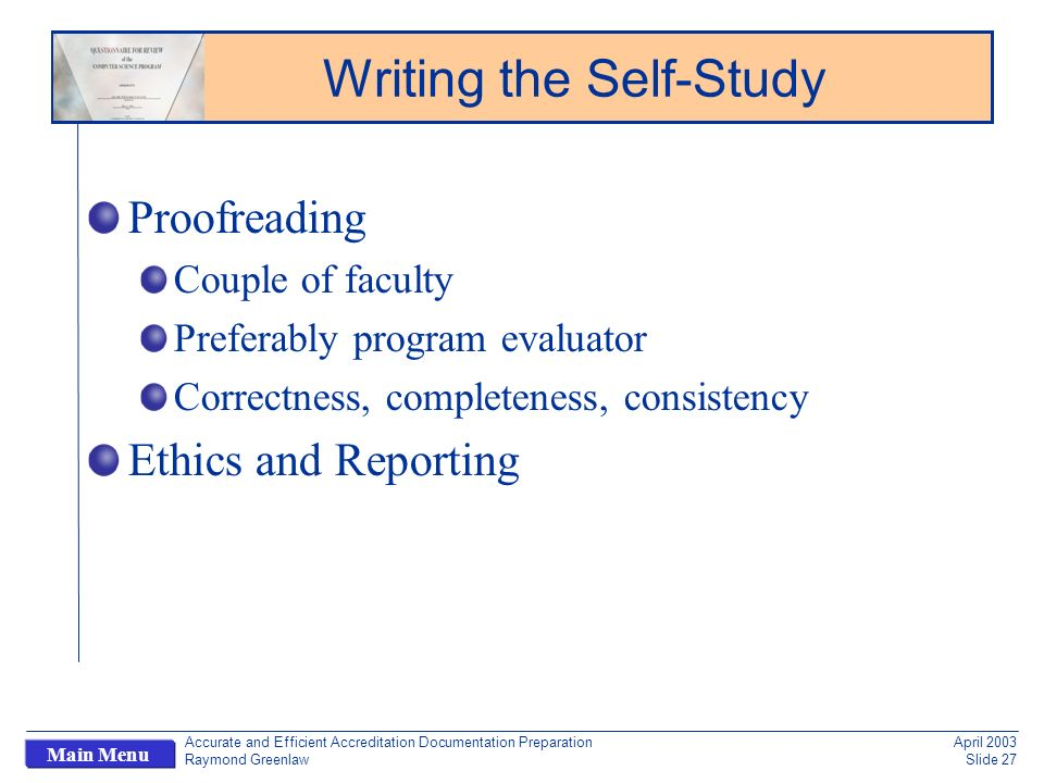 Accurate and Efficient Accreditation Documentation Preparation Raymond Greenlaw April 2003 Slide 27 Main Menu Proofreading Couple of faculty Preferably program evaluator Correctness, completeness, consistency Ethics and Reporting Writing the Self-Study