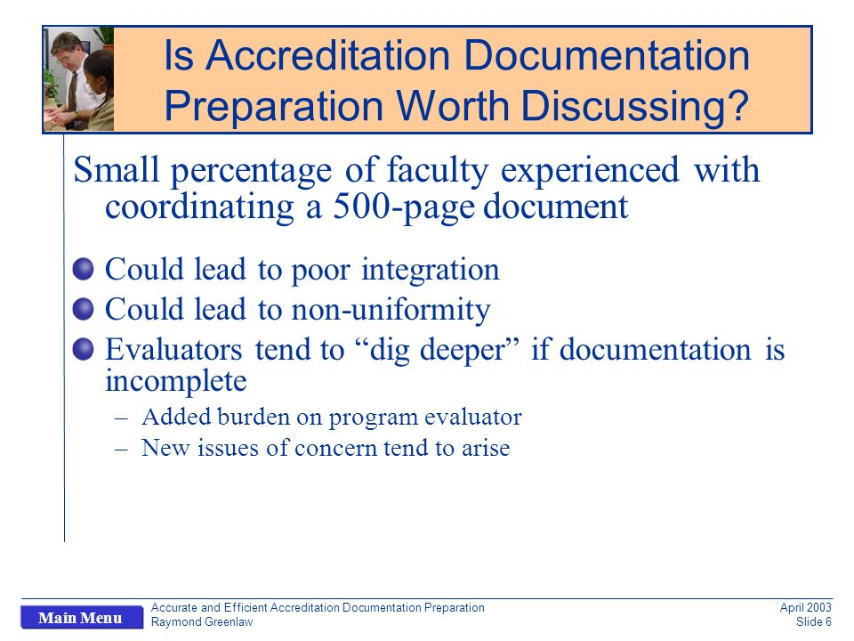 Accurate and Efficient Accreditation Documentation Preparation Raymond Greenlaw April 2003 Slide 6 Main Menu Small percentage of faculty experienced with coordinating a 500-page document Could lead to poor integration Could lead to non-uniformity Evaluators tend to dig deeper if documentation is incomplete –Added burden on program evaluator –New issues of concern tend to arise Is Accreditation Documentation Preparation Worth Discussing