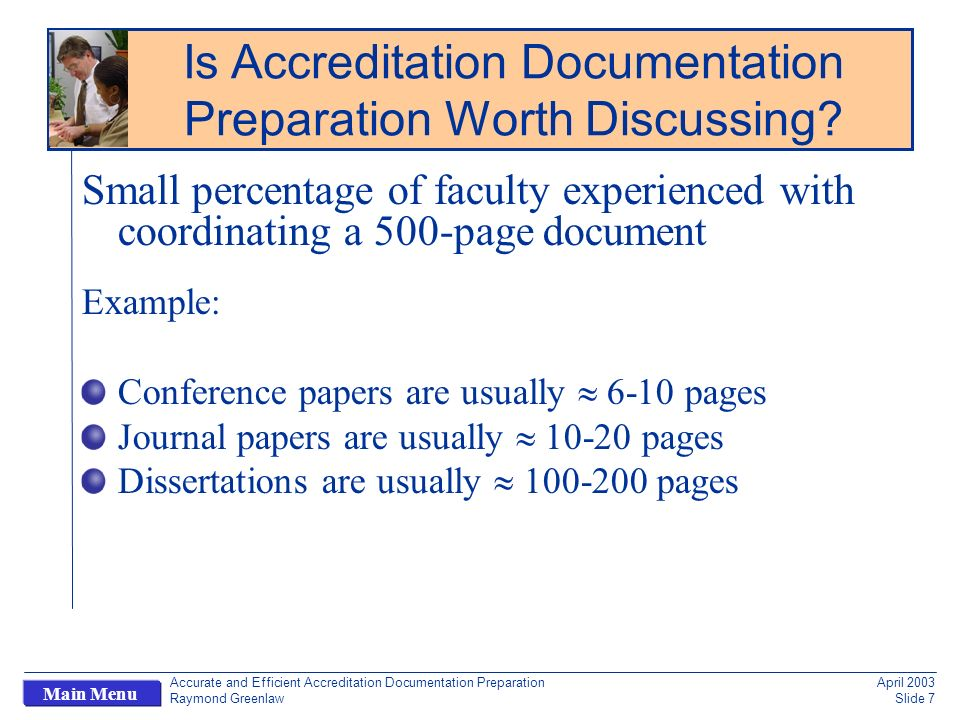 Accurate and Efficient Accreditation Documentation Preparation Raymond Greenlaw April 2003 Slide 7 Main Menu Small percentage of faculty experienced with coordinating a 500-page document Example: Conference papers are usually 6-10 pages Journal papers are usually 10-20 pages Dissertations are usually 100-200 pages Is Accreditation Documentation Preparation Worth Discussing