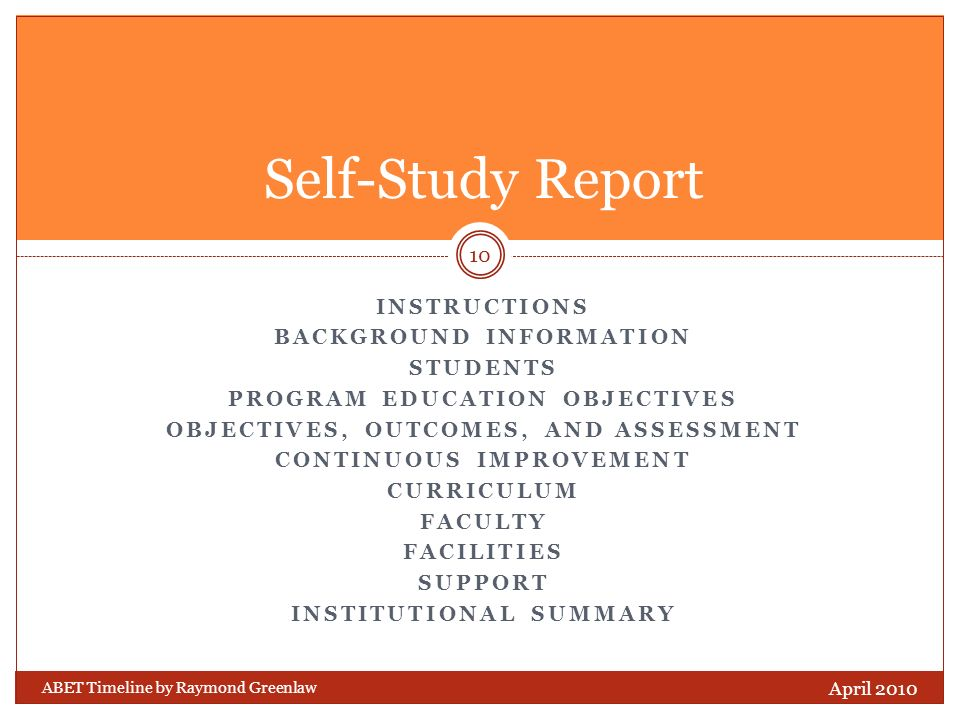 INSTRUCTIONS BACKGROUND INFORMATION STUDENTS PROGRAM EDUCATION OBJECTIVES OBJECTIVES, OUTCOMES, AND ASSESSMENT CONTINUOUS IMPROVEMENT CURRICULUM FACULTY FACILITIES SUPPORT INSTITUTIONAL SUMMARY ABET Timeline by Raymond Greenlaw April 2010 10 Self-Study Report