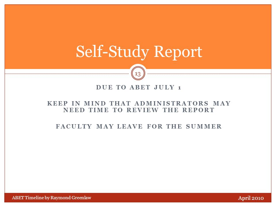 DUE TO ABET JULY 1 KEEP IN MIND THAT ADMINISTRATORS MAY NEED TIME TO REVIEW THE REPORT FACULTY MAY LEAVE FOR THE SUMMER ABET Timeline by Raymond Greenlaw April 2010 13 Self-Study Report