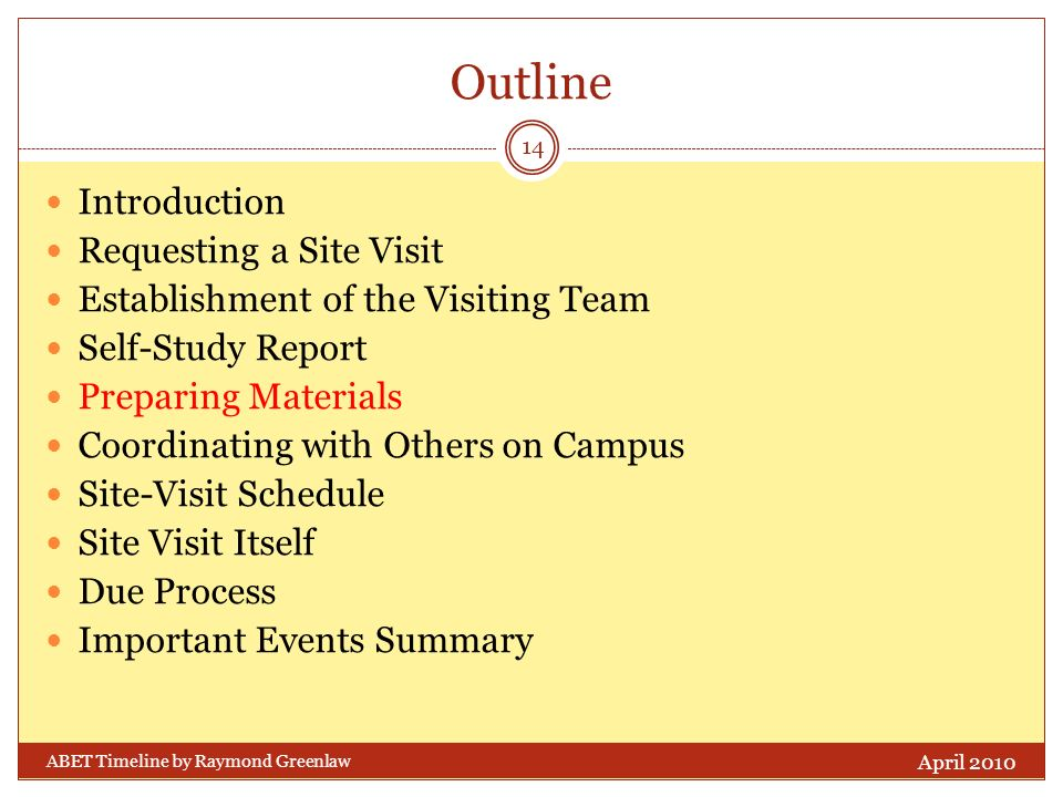 Outline Introduction Requesting a Site Visit Establishment of the Visiting Team Self-Study Report Preparing Materials Coordinating with Others on Campus Site-Visit Schedule Site Visit Itself Due Process Important Events Summary April 2010 14 ABET Timeline by Raymond Greenlaw