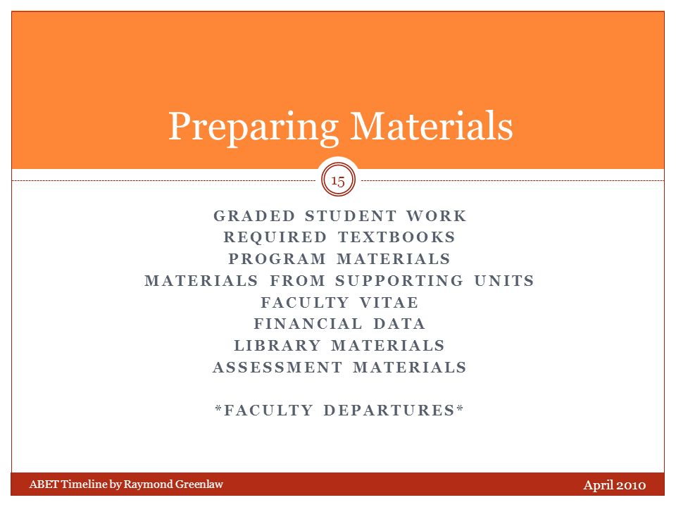 GRADED STUDENT WORK REQUIRED TEXTBOOKS PROGRAM MATERIALS MATERIALS FROM SUPPORTING UNITS FACULTY VITAE FINANCIAL DATA LIBRARY MATERIALS ASSESSMENT MATERIALS *FACULTY DEPARTURES* ABET Timeline by Raymond Greenlaw April 2010 15 Preparing Materials