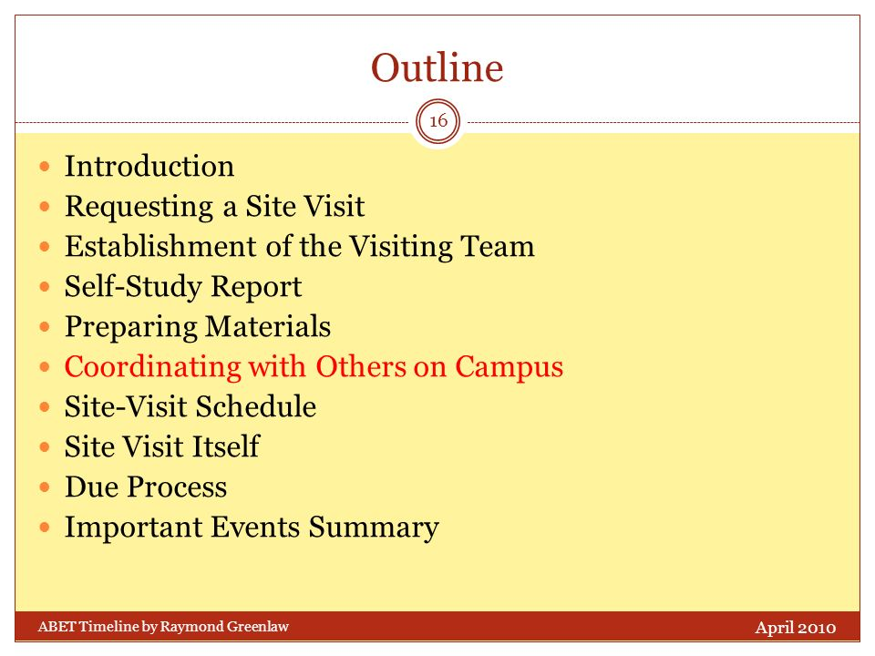 Outline Introduction Requesting a Site Visit Establishment of the Visiting Team Self-Study Report Preparing Materials Coordinating with Others on Campus Site-Visit Schedule Site Visit Itself Due Process Important Events Summary April 2010 16 ABET Timeline by Raymond Greenlaw