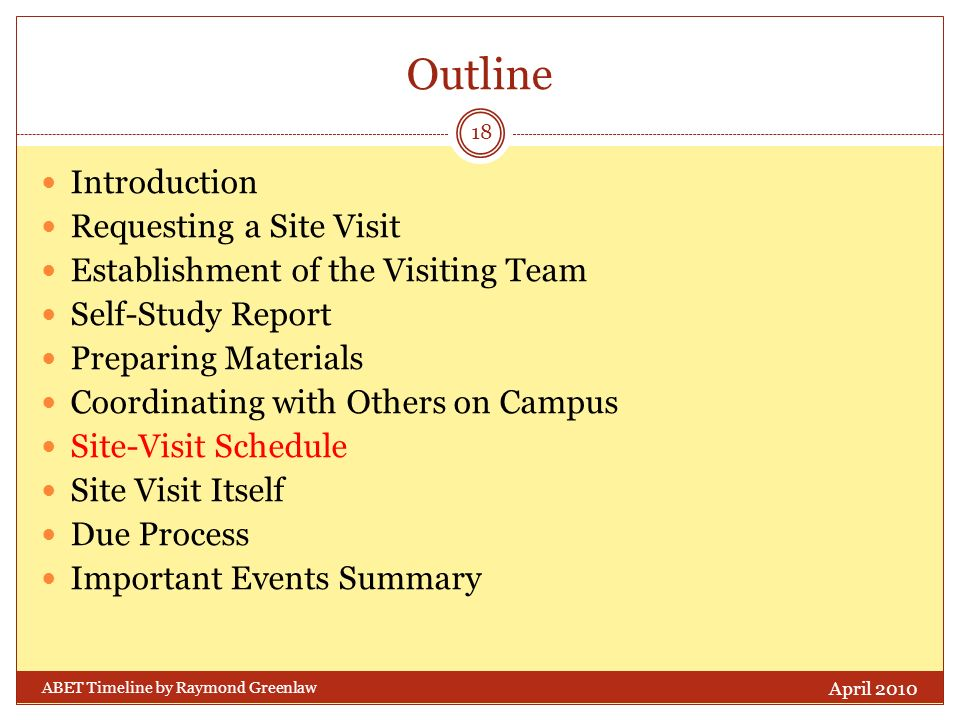 Outline Introduction Requesting a Site Visit Establishment of the Visiting Team Self-Study Report Preparing Materials Coordinating with Others on Campus Site-Visit Schedule Site Visit Itself Due Process Important Events Summary April 2010 18 ABET Timeline by Raymond Greenlaw