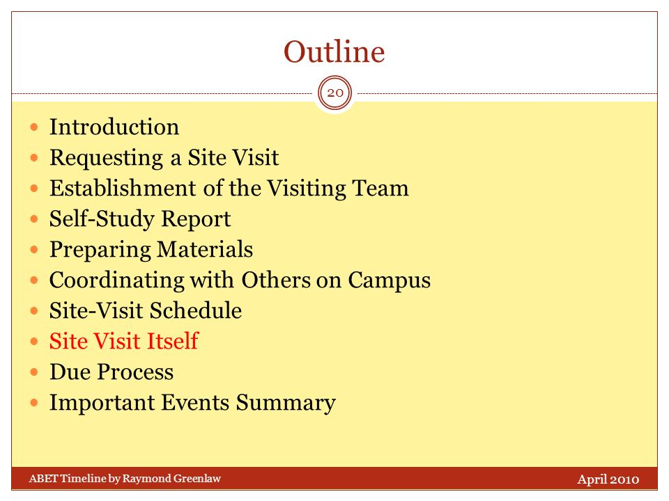 Outline Introduction Requesting a Site Visit Establishment of the Visiting Team Self-Study Report Preparing Materials Coordinating with Others on Campus Site-Visit Schedule Site Visit Itself Due Process Important Events Summary April 2010 20 ABET Timeline by Raymond Greenlaw