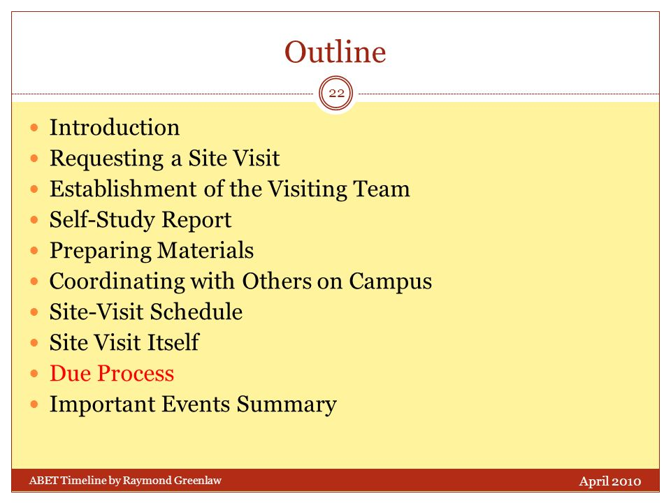 Outline Introduction Requesting a Site Visit Establishment of the Visiting Team Self-Study Report Preparing Materials Coordinating with Others on Campus Site-Visit Schedule Site Visit Itself Due Process Important Events Summary April 2010 22 ABET Timeline by Raymond Greenlaw