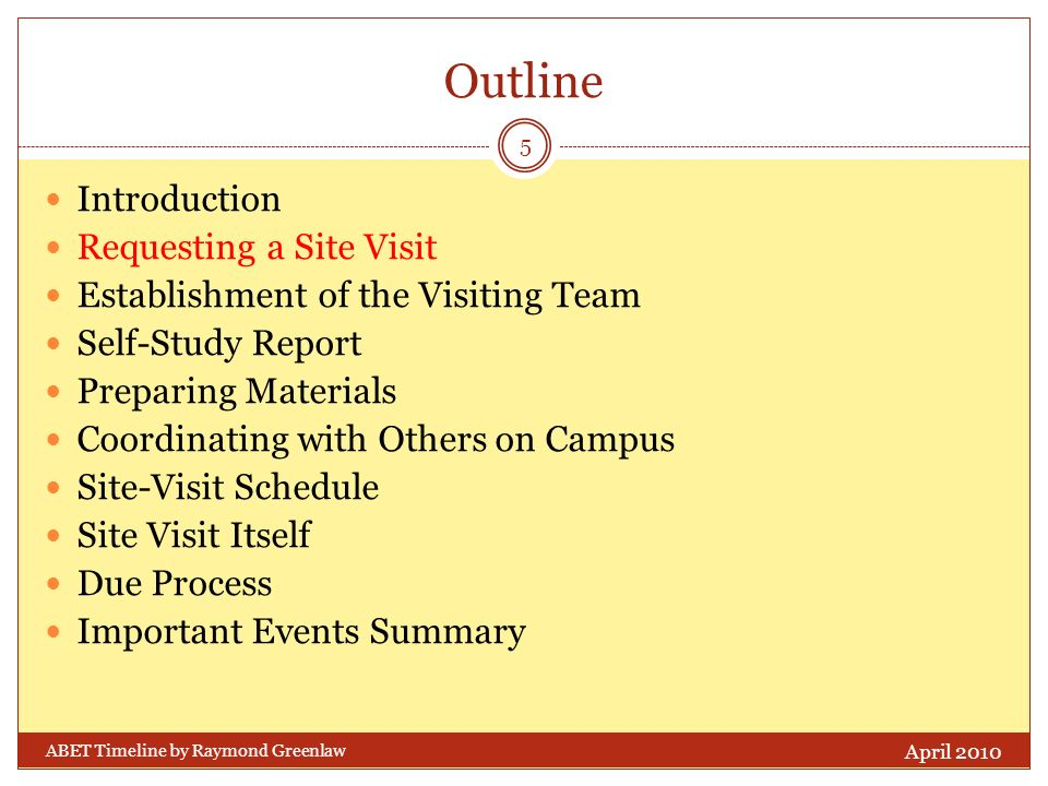 Outline Introduction Requesting a Site Visit Establishment of the Visiting Team Self-Study Report Preparing Materials Coordinating with Others on Campus Site-Visit Schedule Site Visit Itself Due Process Important Events Summary April 2010 5 ABET Timeline by Raymond Greenlaw