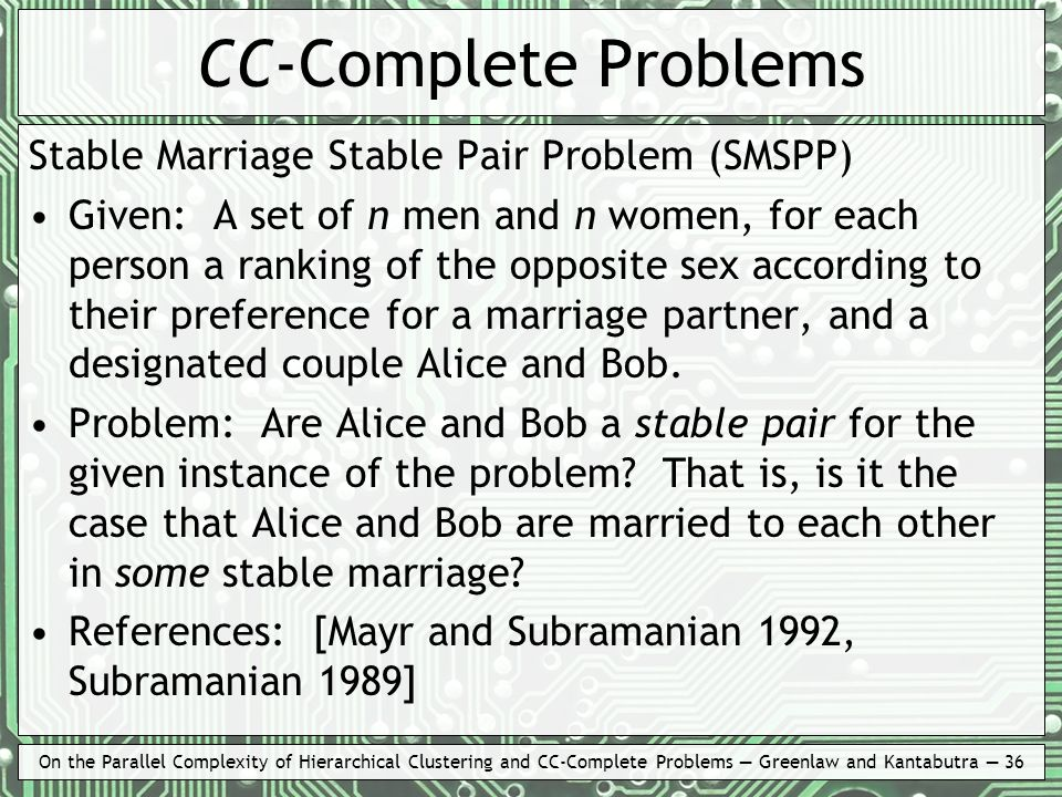 On the Parallel Complexity of Hierarchical Clustering and CC-Complete Problems Greenlaw and Kantabutra 36 CC-Complete Problems Stable Marriage Stable Pair Problem (SMSPP) Given: A set of n men and n women, for each person a ranking of the opposite sex according to their preference for a marriage partner, and a designated couple Alice and Bob.