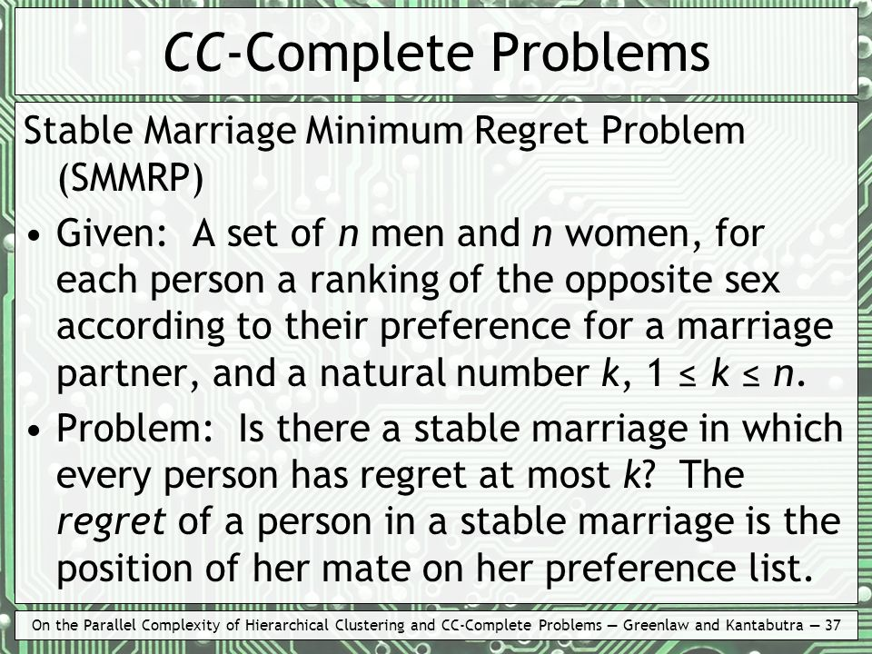 On the Parallel Complexity of Hierarchical Clustering and CC-Complete Problems Greenlaw and Kantabutra 37 CC-Complete Problems Stable Marriage Minimum Regret Problem (SMMRP) Given: A set of n men and n women, for each person a ranking of the opposite sex according to their preference for a marriage partner, and a natural number k, 1 k n.