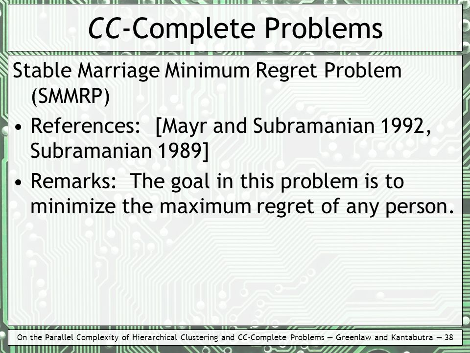 On the Parallel Complexity of Hierarchical Clustering and CC-Complete Problems Greenlaw and Kantabutra 38 CC-Complete Problems Stable Marriage Minimum Regret Problem (SMMRP) References: [Mayr and Subramanian 1992, Subramanian 1989] Remarks: The goal in this problem is to minimize the maximum regret of any person.