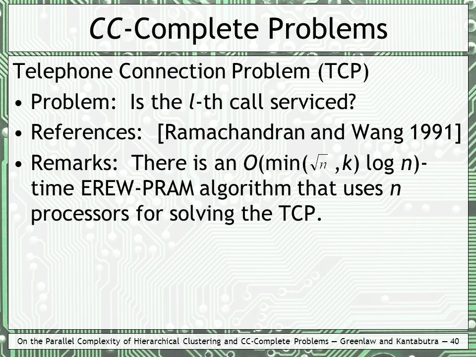 On the Parallel Complexity of Hierarchical Clustering and CC-Complete Problems Greenlaw and Kantabutra 40 CC-Complete Problems Telephone Connection Problem (TCP) Problem: Is the l-th call serviced.